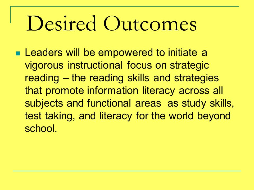 Desired Outcomes Leaders will be empowered to initiate a vigorous instructional focus on strategic reading – the reading skills and strategies that pr