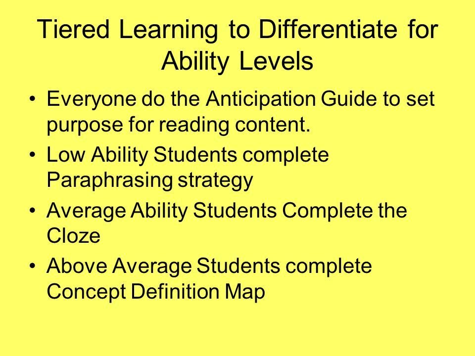 Tiered Learning to Differentiate for Ability Levels Everyone do the Anticipation Guide to set purpose for reading content. Low Ability Students comple