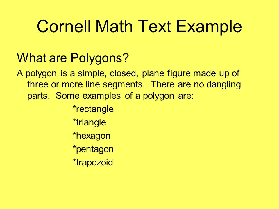 Cornell Math Text Example What are Polygons? A polygon is a simple, closed, plane figure made up of three or more line segments. There are no dangling