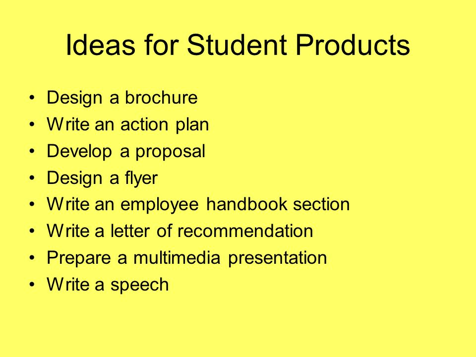 Ideas for Student Products Design a brochure Write an action plan Develop a proposal Design a flyer Write an employee handbook section Write a letter