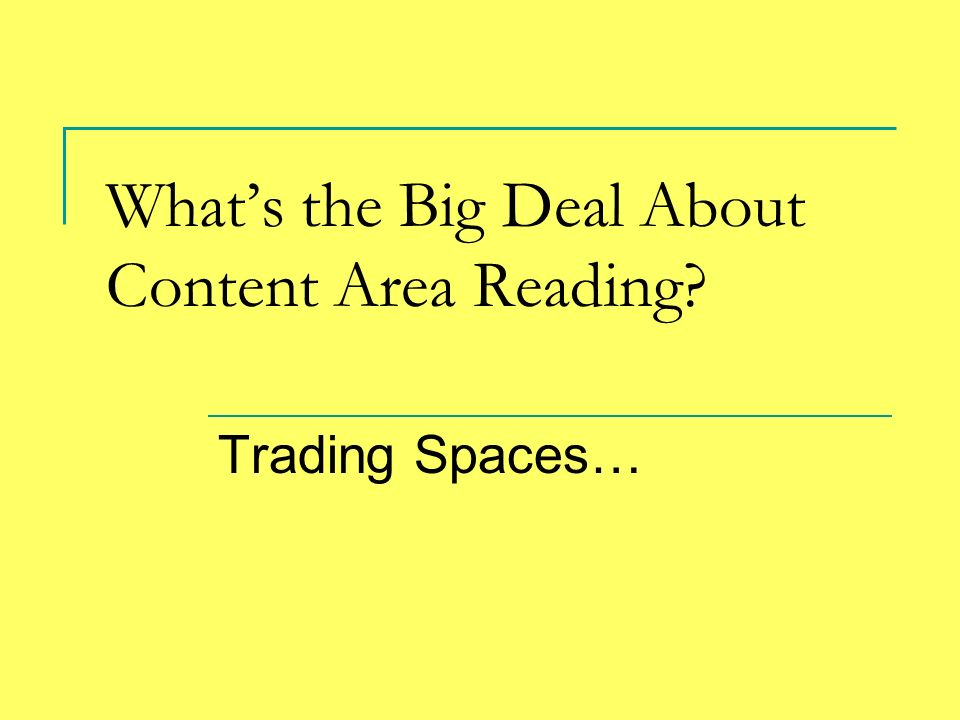 Whats the Big Deal About Content Area Reading? Trading Spaces…
