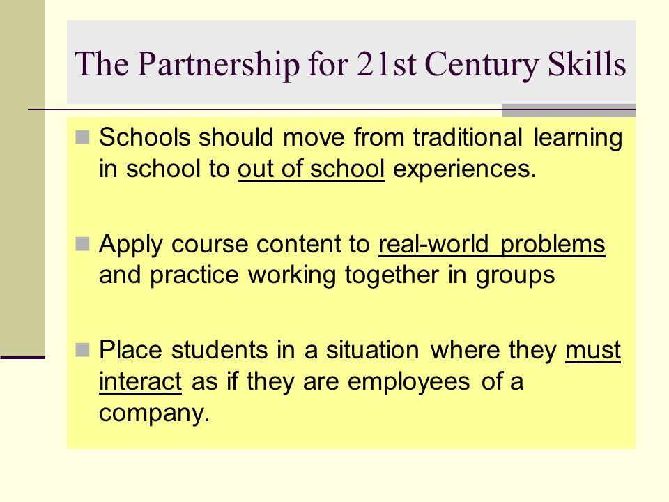 The Partnership for 21st Century Skills Schools should move from traditional learning in school to out of school experiences. Apply course content to
