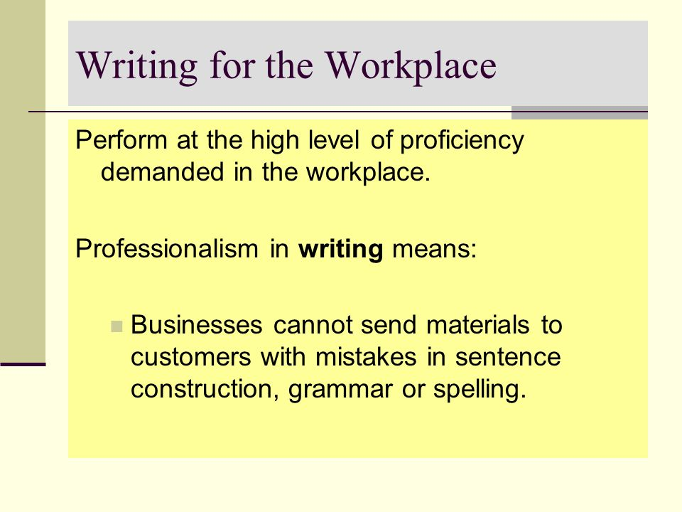 Writing for the Workplace Perform at the high level of proficiency demanded in the workplace. Professionalism in writing means: Businesses cannot send