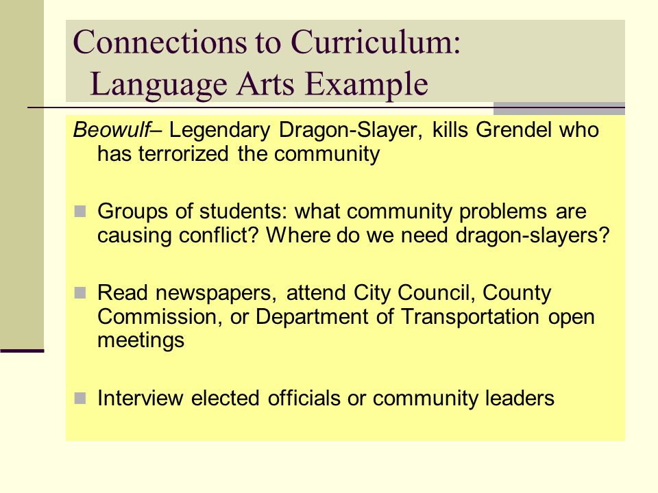 Connections to Curriculum: Language Arts Example Beowulf– Legendary Dragon-Slayer, kills Grendel who has terrorized the community Groups of students: