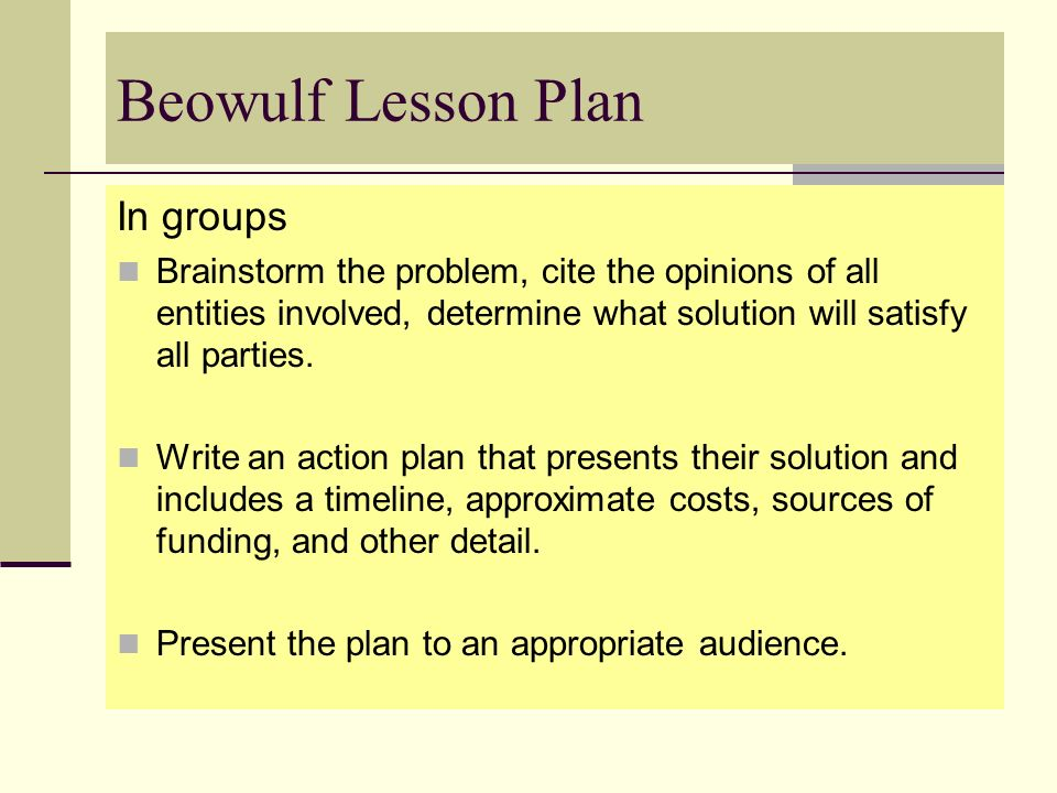 Beowulf Lesson Plan In groups Brainstorm the problem, cite the opinions of all entities involved, determine what solution will satisfy all parties. Wr