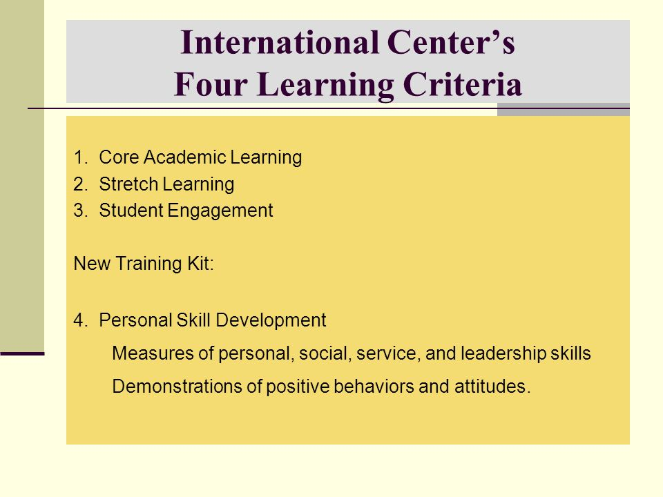 International Centers Four Learning Criteria 1. Core Academic Learning 2. Stretch Learning 3. Student Engagement New Training Kit: 4. Personal Skill D