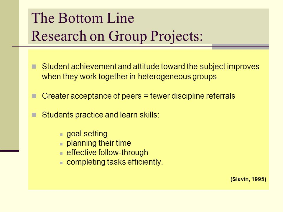 The Bottom Line Research on Group Projects: Student achievement and attitude toward the subject improves when they work together in heterogeneous grou