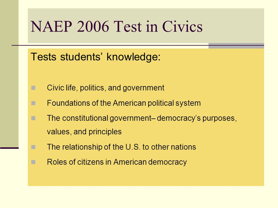 NAEP 2006 Test in Civics Tests students knowledge: Civic life, politics, and government Foundations of the American political system The constitutiona