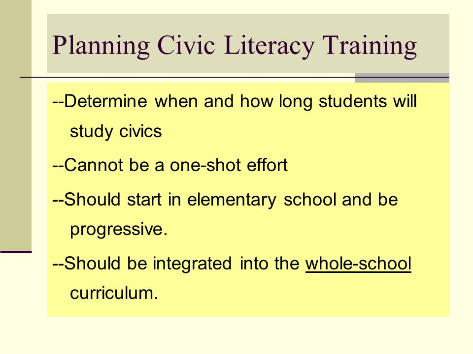 Planning Civic Literacy Training --Determine when and how long students will study civics --Cannot be a one-shot effort --Should start in elementary s