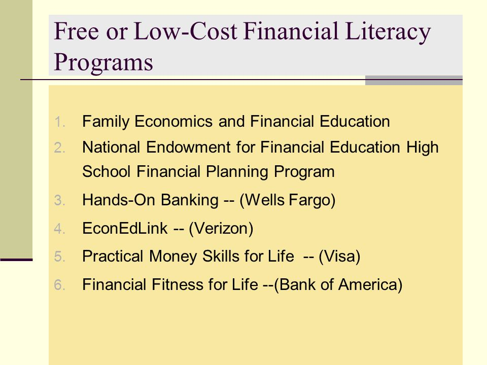 Free or Low-Cost Financial Literacy Programs 1. Family Economics and Financial Education 2. National Endowment for Financial Education High School Fin