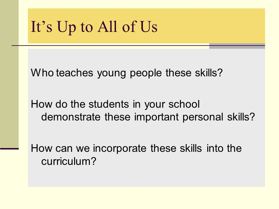 Its Up to All of Us Who teaches young people these skills? How do the students in your school demonstrate these important personal skills? How can we