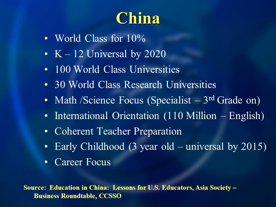 China World Class for 10% K – 12 Universal by 2020 100 World Class Universities 30 World Class Research Universities Math /Science Focus (Specialist – 3 rd Grade on) International Orientation (110 Million – English) Coherent Teacher Preparation Early Childhood (3 year old – universal by 2015) Career Focus Source: Education in China: Lessons for U.S.