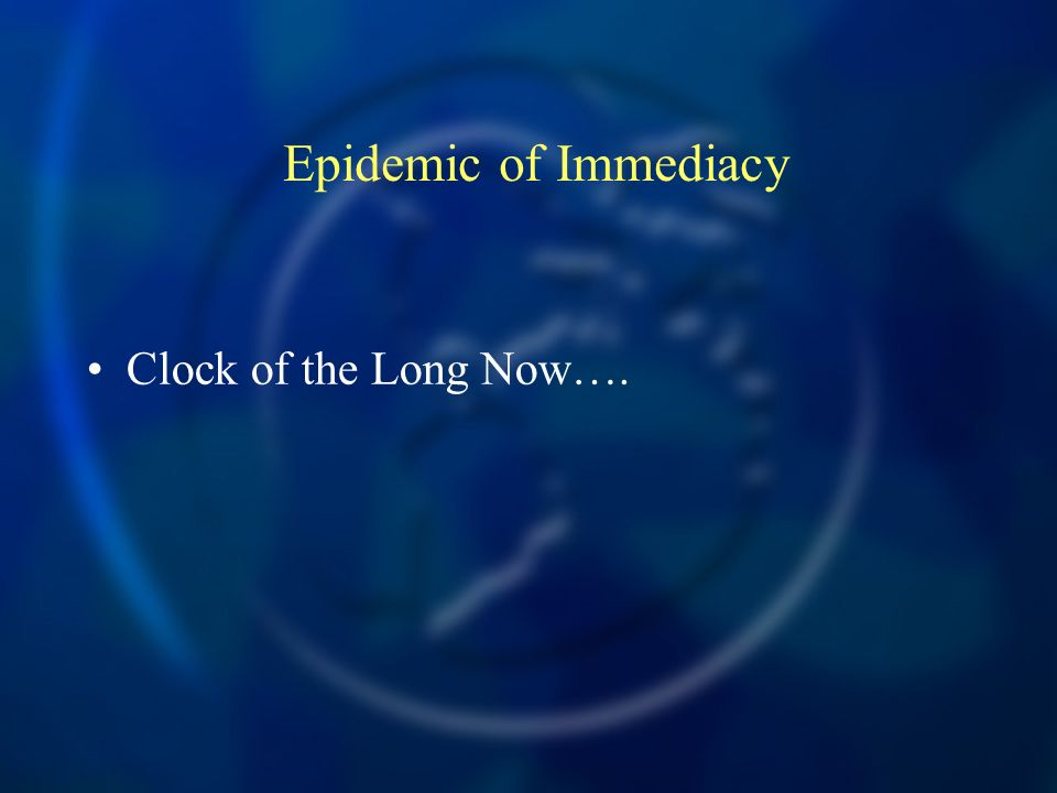 Epidemic of Immediacy Clock of the Long Now….