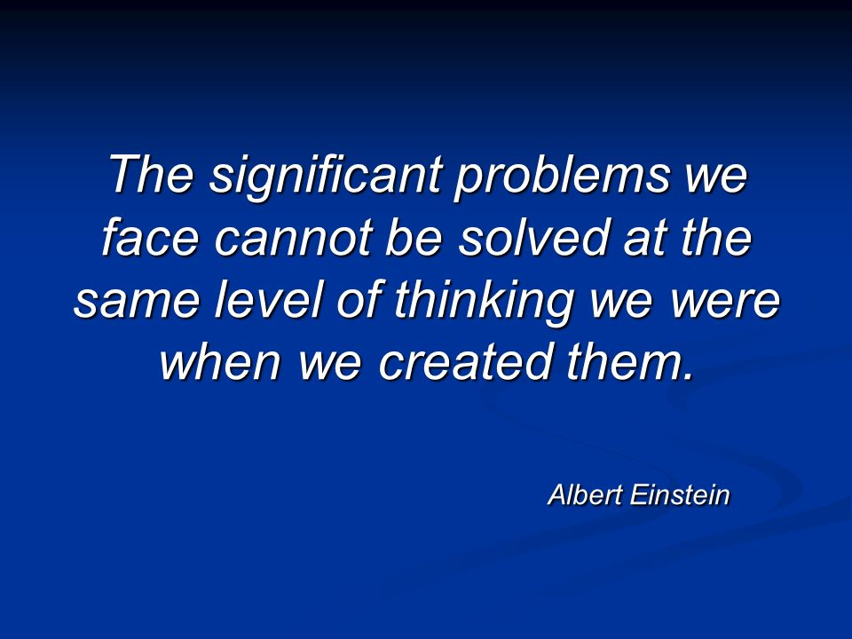 The significant problems we face cannot be solved at the same level of thinking we were when we created them. Albert Einstein