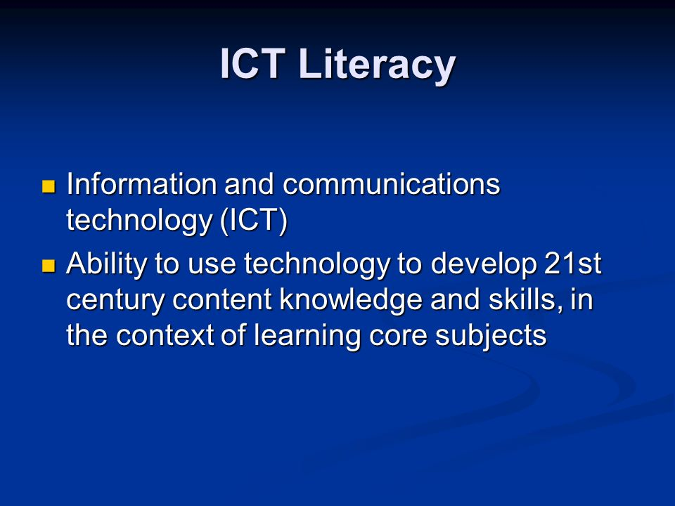 ICT Literacy Information and communications technology (ICT) Information and communications technology (ICT) Ability to use technology to develop 21st century content knowledge and skills, in the context of learning core subjects Ability to use technology to develop 21st century content knowledge and skills, in the context of learning core subjects