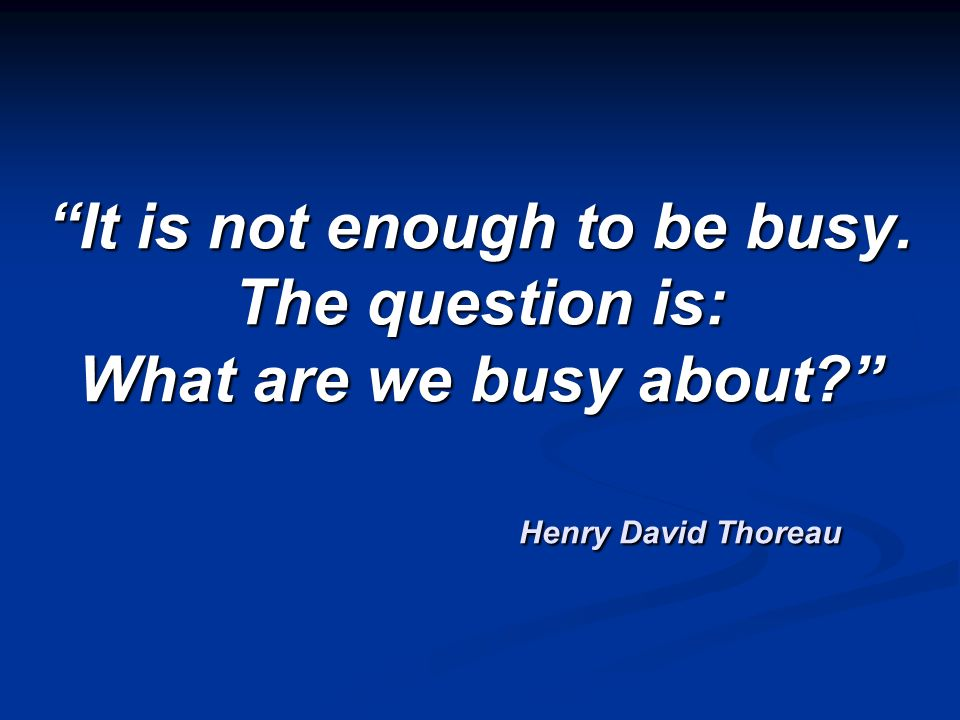 It is not enough to be busy. The question is: What are we busy about? Henry David Thoreau