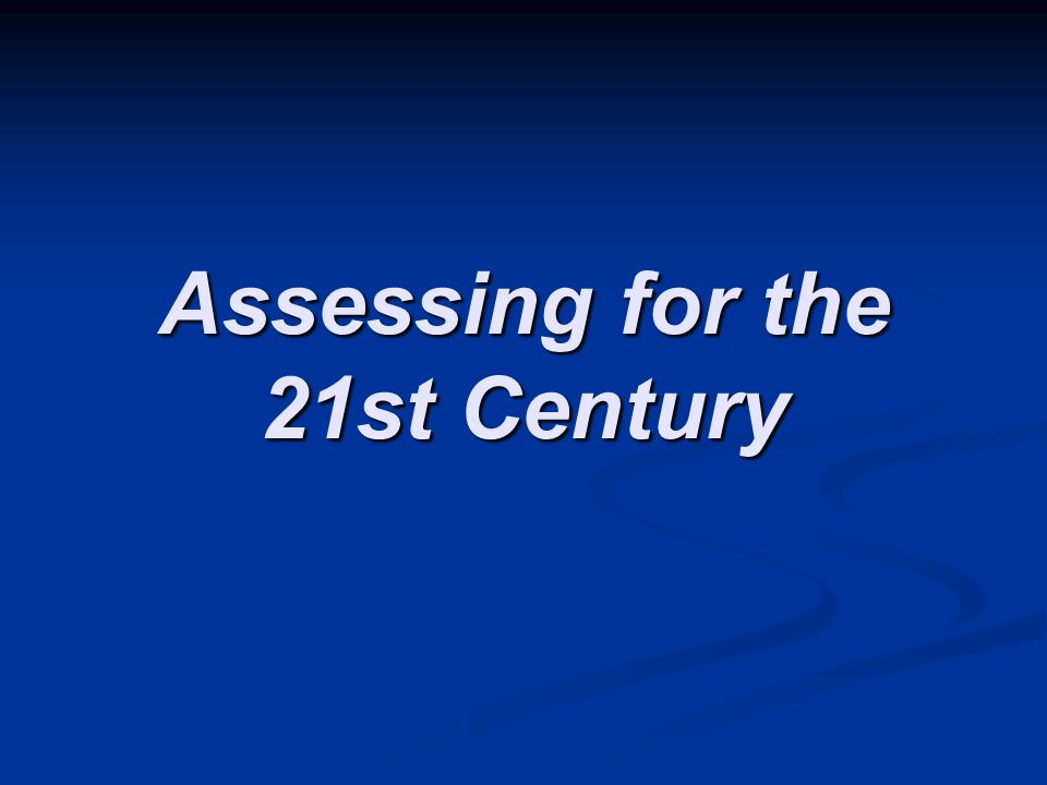 Assessing for the 21st Century