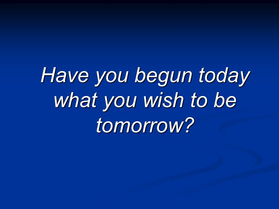 Have you begun today what you wish to be tomorrow?