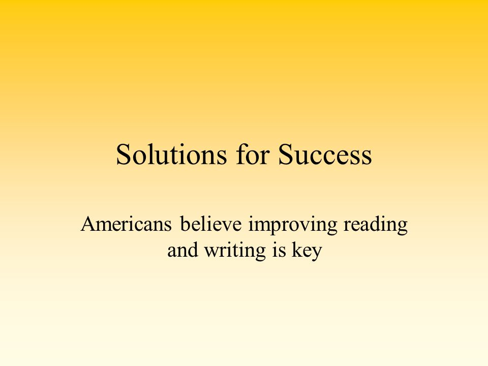 Solutions for Success Americans believe improving reading and writing is key