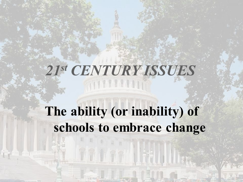 21 st CENTURY ISSUES The ability (or inability) of schools to embrace change