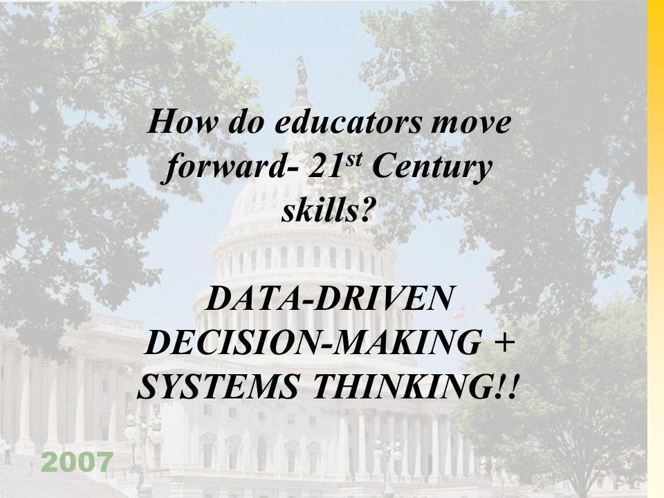 2007 How do educators move forward- 21 st Century skills? DATA-DRIVEN DECISION-MAKING + SYSTEMS THINKING!!