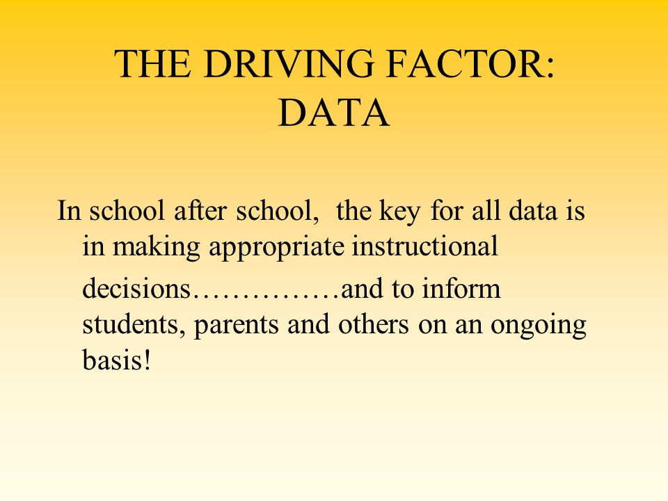 THE DRIVING FACTOR: DATA In school after school, the key for all data is in making appropriate instructional decisions……………and to inform students, par