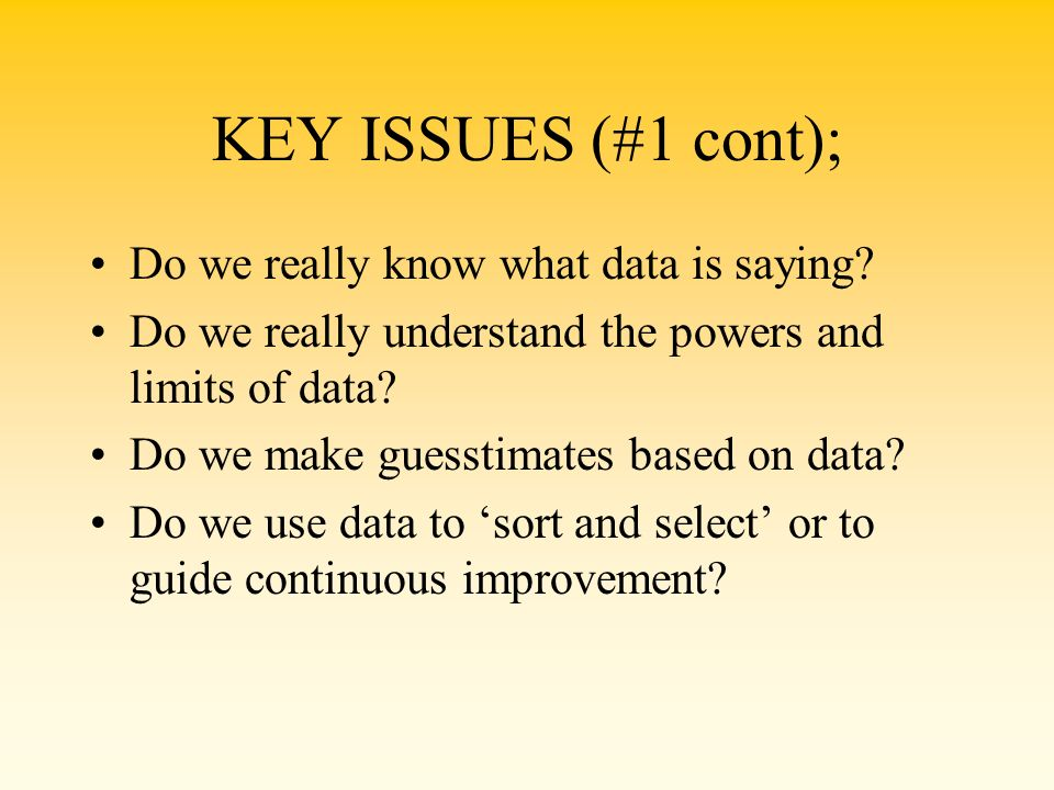 KEY ISSUES (#1 cont); Do we really know what data is saying? Do we really understand the powers and limits of data? Do we make guesstimates based on d
