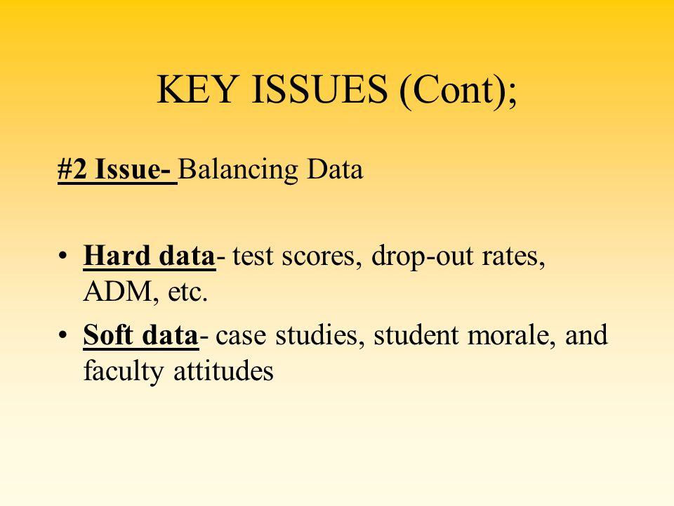 KEY ISSUES (Cont); #2 Issue- Balancing Data Hard data- test scores, drop-out rates, ADM, etc. Soft data- case studies, student morale, and faculty att