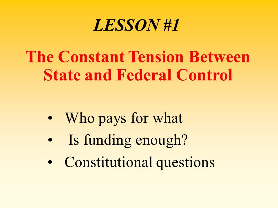 LESSON #1 The Constant Tension Between State and Federal Control Who pays for what Is funding enough? Constitutional questions
