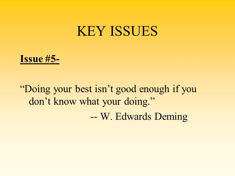 KEY ISSUES Issue #5- Doing your best isnt good enough if you dont know what your doing. -- W. Edwards Deming