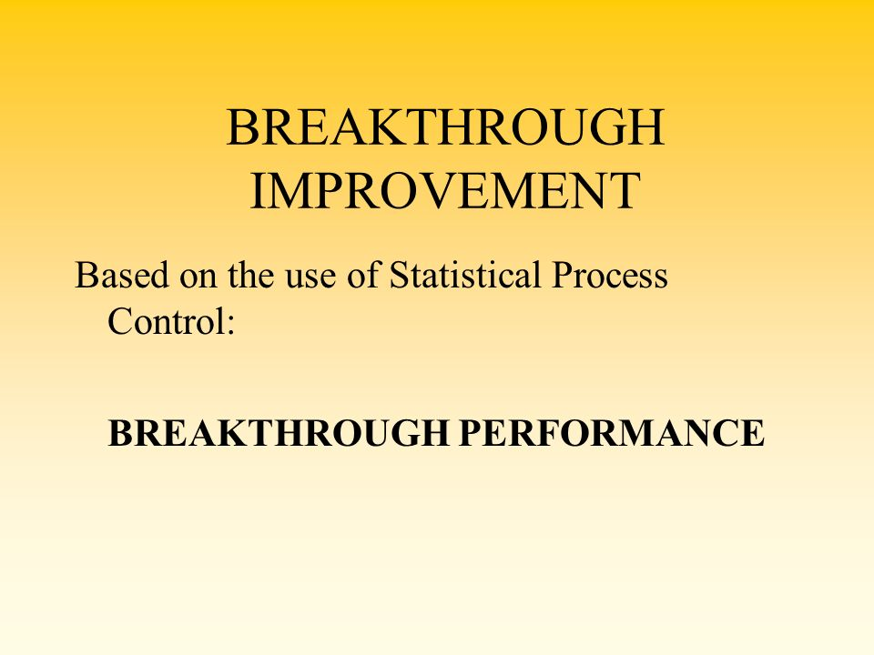 BREAKTHROUGH IMPROVEMENT Based on the use of Statistical Process Control: BREAKTHROUGH PERFORMANCE