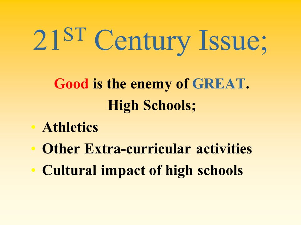 21 ST Century Issue; Good is the enemy of GREAT. High Schools; Athletics Other Extra-curricular activities Cultural impact of high schools
