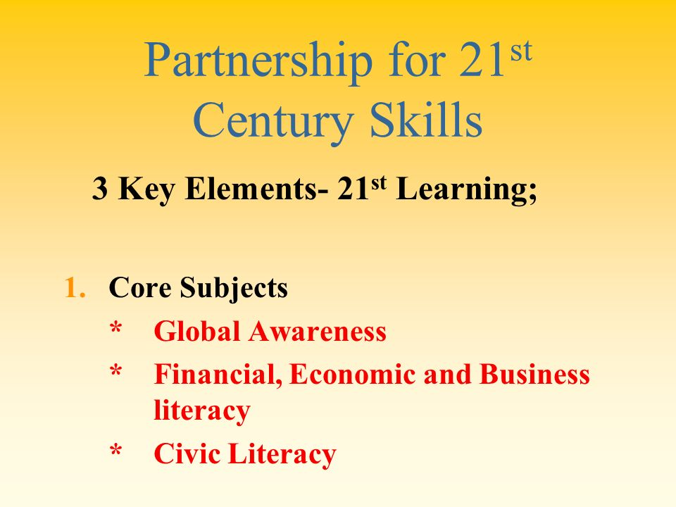 Partnership for 21 st Century Skills 1.Core Subjects * Global Awareness * Financial, Economic and Business literacy * Civic Literacy 3 Key Elements- 2