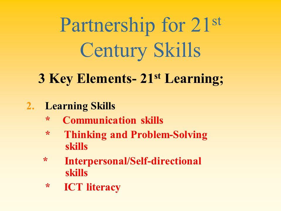 Partnership for 21 st Century Skills 2.Learning Skills * Communication skills * Thinking and Problem-Solving skills * Interpersonal/Self-directional s
