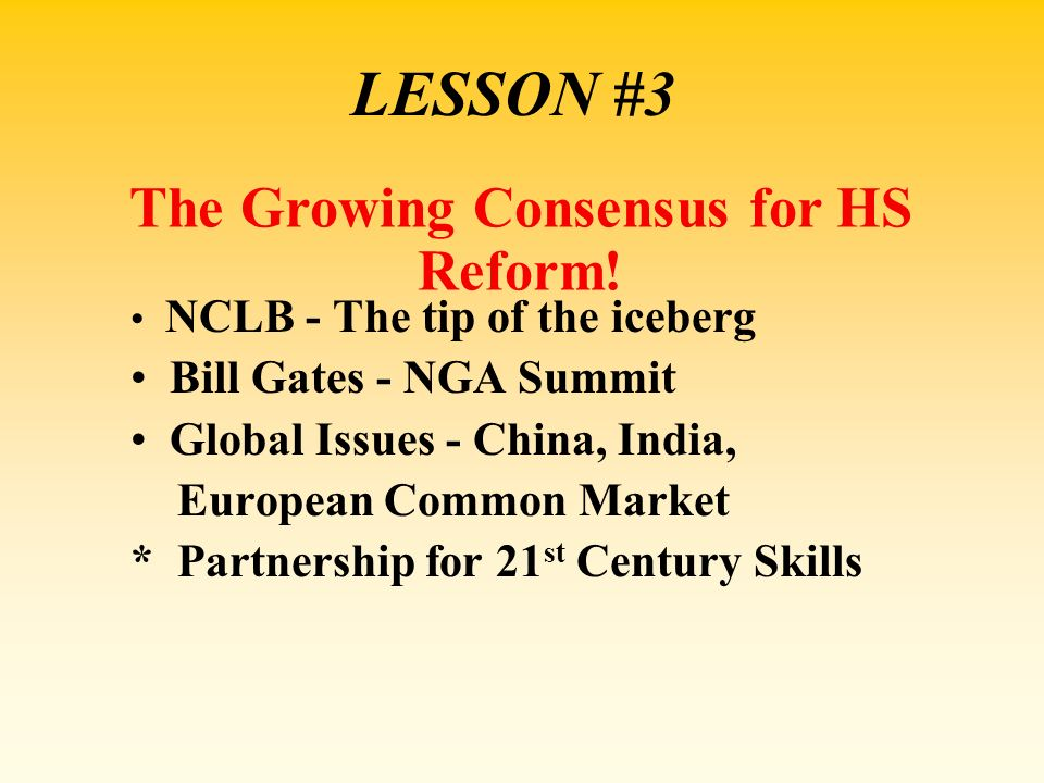 LESSON #3 NCLB - The tip of the iceberg Bill Gates - NGA Summit Global Issues - China, India, European Common Market * Partnership for 21 st Century S