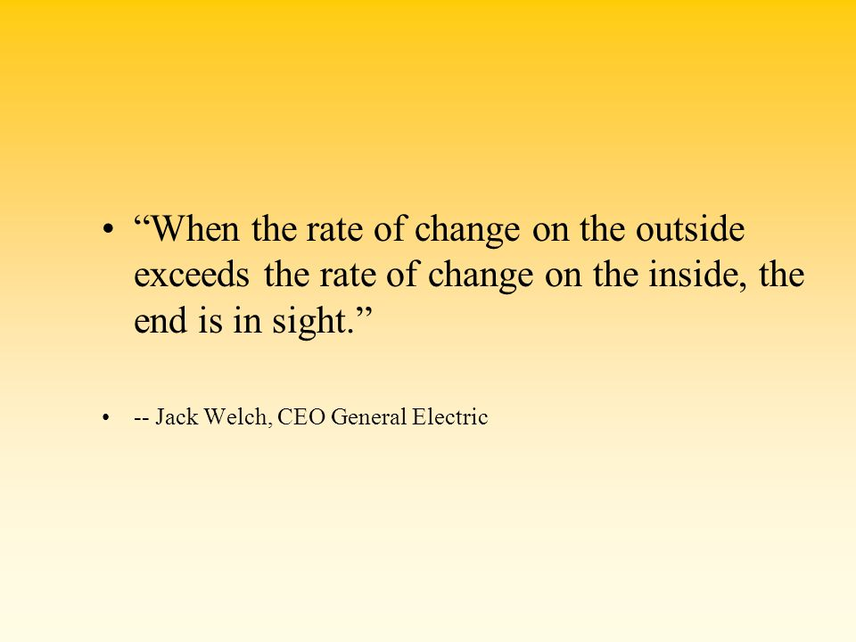 When the rate of change on the outside exceeds the rate of change on the inside, the end is in sight. -- Jack Welch, CEO General Electric