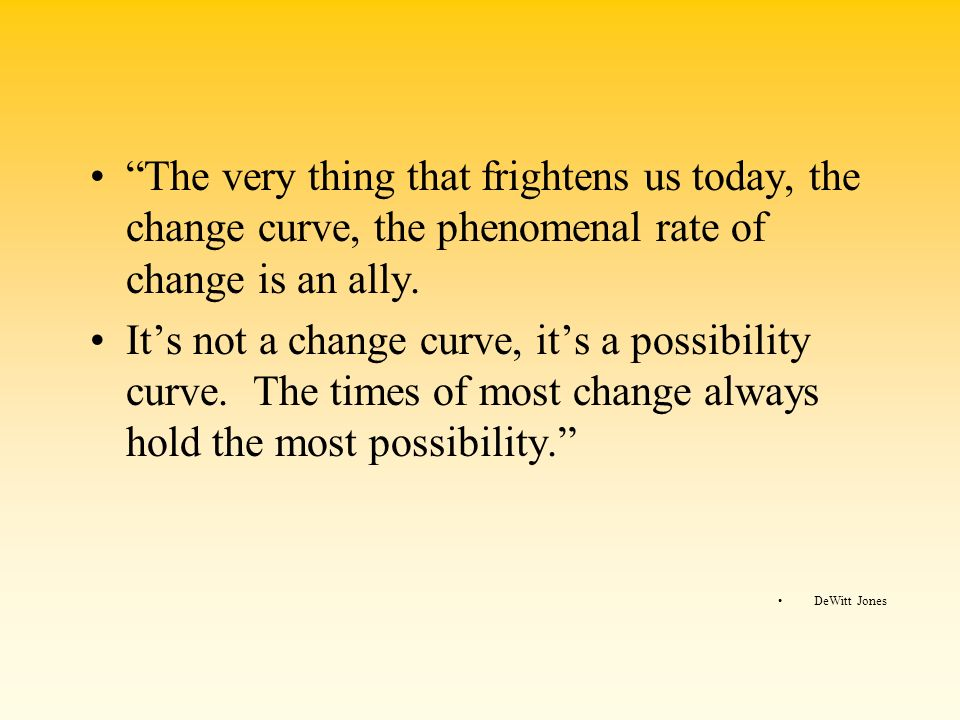 The very thing that frightens us today, the change curve, the phenomenal rate of change is an ally. Its not a change curve, its a possibility curve. T