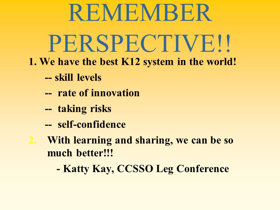 REMEMBER PERSPECTIVE!! 1. We have the best K12 system in the world! -- skill levels -- rate of innovation -- taking risks -- self-confidence 2.With le