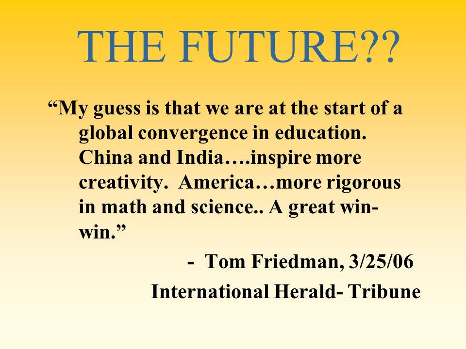 THE FUTURE?? My guess is that we are at the start of a global convergence in education. China and India….inspire more creativity. America…more rigorou