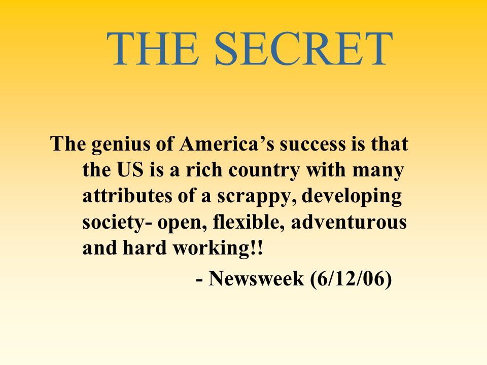 THE SECRET The genius of Americas success is that the US is a rich country with many attributes of a scrappy, developing society- open, flexible, adve