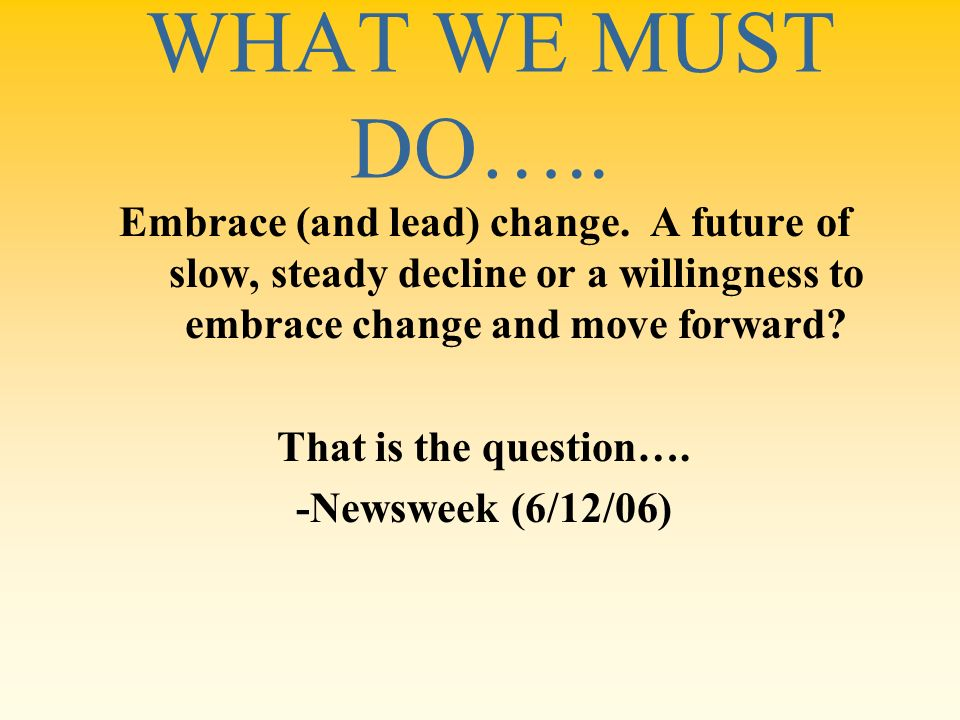 WHAT WE MUST DO….. Embrace (and lead) change. A future of slow, steady decline or a willingness to embrace change and move forward? That is the questi