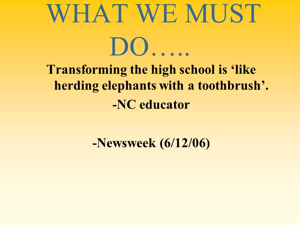 WHAT WE MUST DO….. Transforming the high school is like herding elephants with a toothbrush. -NC educator -Newsweek (6/12/06)