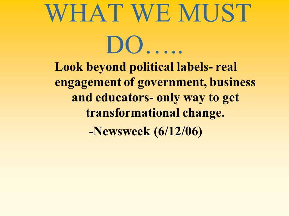 WHAT WE MUST DO….. Look beyond political labels- real engagement of government, business and educators- only way to get transformational change. -News