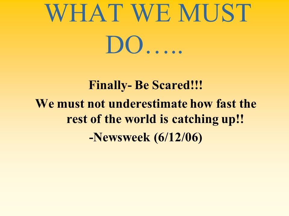 WHAT WE MUST DO….. Finally- Be Scared!!! We must not underestimate how fast the rest of the world is catching up!! -Newsweek (6/12/06)