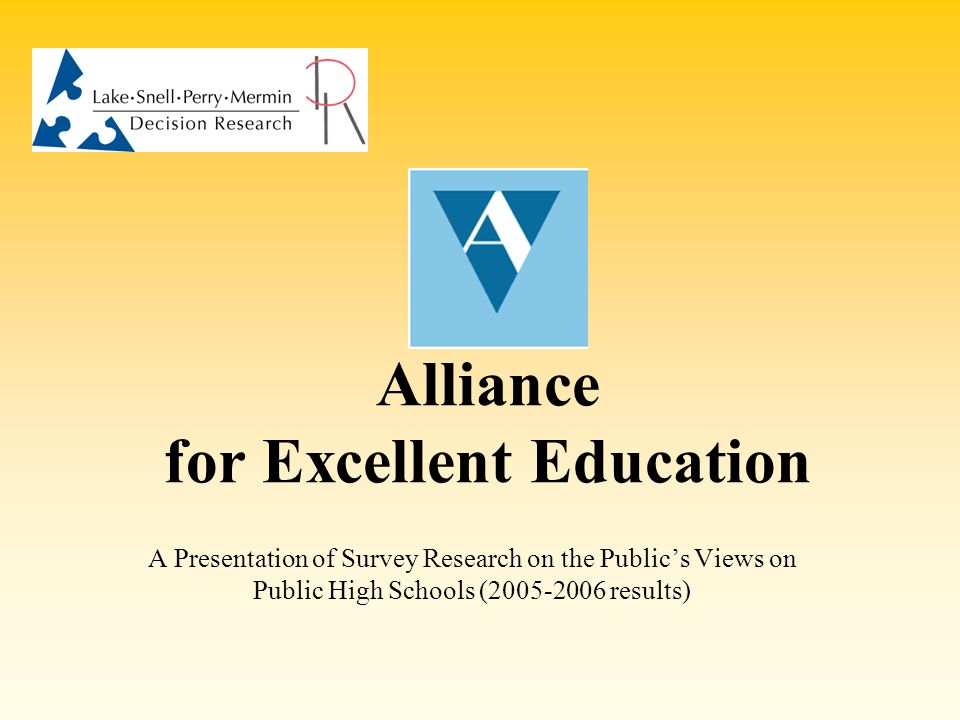 Alliance for Excellent Education A Presentation of Survey Research on the Publics Views on Public High Schools (2005-2006 results)