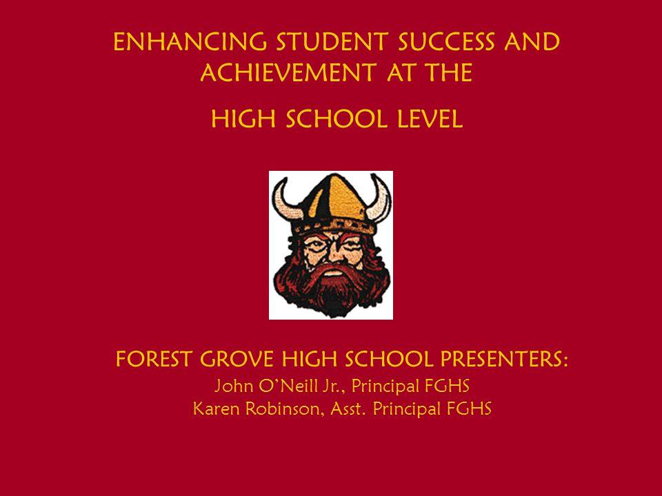 ENHANCING STUDENT SUCCESS AND ACHIEVEMENT AT THE HIGH SCHOOL LEVEL FOREST GROVE HIGH SCHOOL PRESENTERS: John ONeill Jr., Principal FGHS Karen Robinson, Asst.