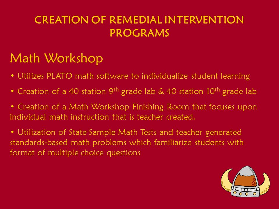 CREATION OF REMEDIAL INTERVENTION PROGRAMS Math Workshop Utilizes PLATO math software to individualize student learning Creation of a 40 station 9 th