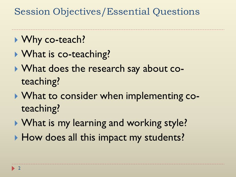 Session Objectives/Essential Questions Why co-teach? What is co-teaching? What does the research say about co- teaching? What to consider when impleme