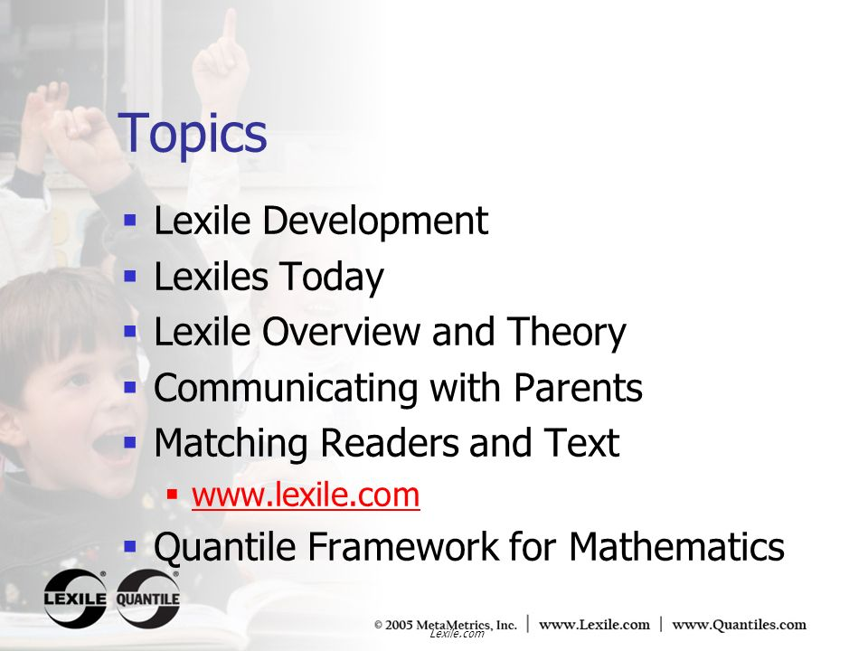 Lexile.com Topics Lexile Development Lexiles Today Lexile Overview and Theory Communicating with Parents Matching Readers and Text www.lexile.com Quan