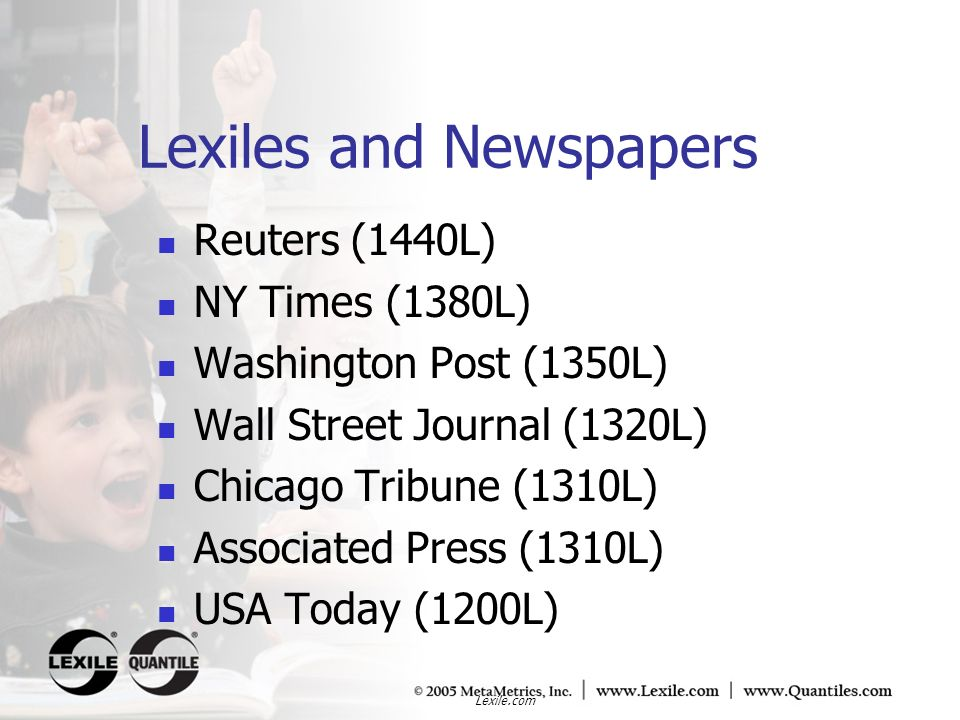 Lexile.com Lexiles and Newspapers Reuters (1440L) NY Times (1380L) Washington Post (1350L) Wall Street Journal (1320L) Chicago Tribune (1310L) Associa